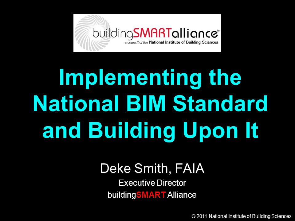 © 2011 National Institute of Building Sciences Implementing the National BIM Standard and Building Upon It Deke Smith, FAIA Executive Director buildin