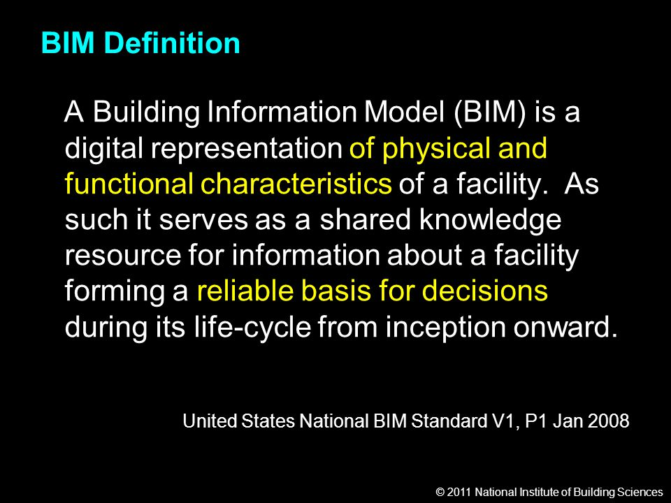 © 2011 National Institute of Building Sciences BIM Definition A Building Information Model (BIM) is a digital representation of physical and functiona
