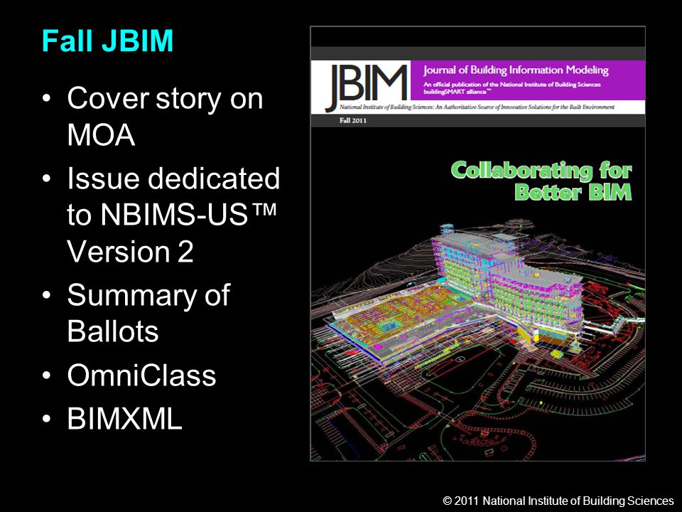 © 2011 National Institute of Building Sciences Fall JBIM Cover story on MOA Issue dedicated to NBIMS-US™ Version 2 Summary of Ballots OmniClass BIMXML