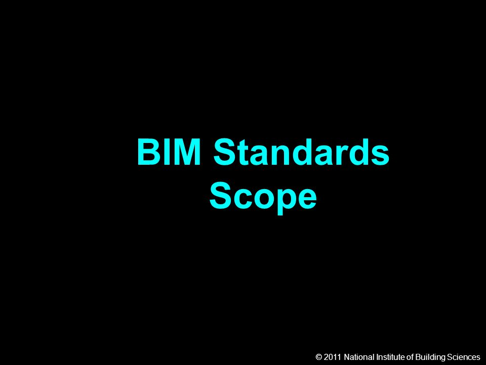 © 2011 National Institute of Building Sciences BIM Standards Scope