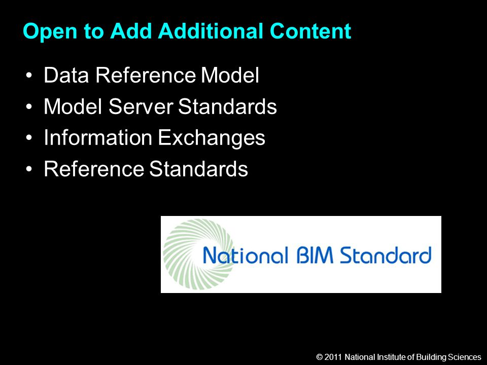 © 2011 National Institute of Building Sciences Open to Add Additional Content Data Reference Model Model Server Standards Information Exchanges Reference Standards