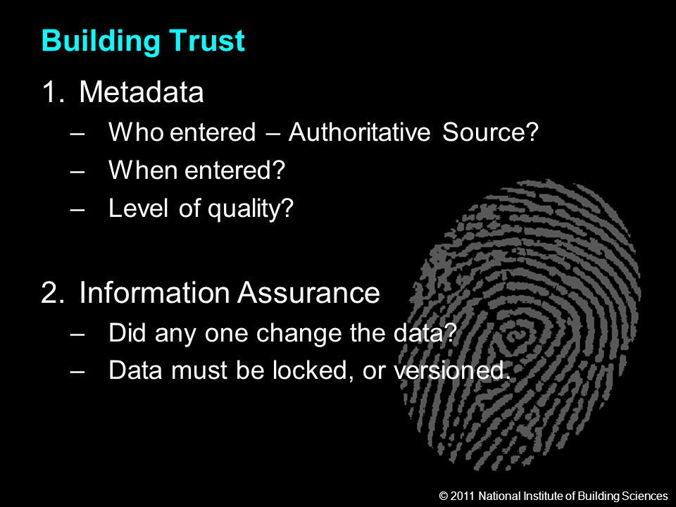 © 2011 National Institute of Building Sciences Building Trust 1.Metadata –Who entered – Authoritative Source? –When entered? –Level of quality? 2.Info