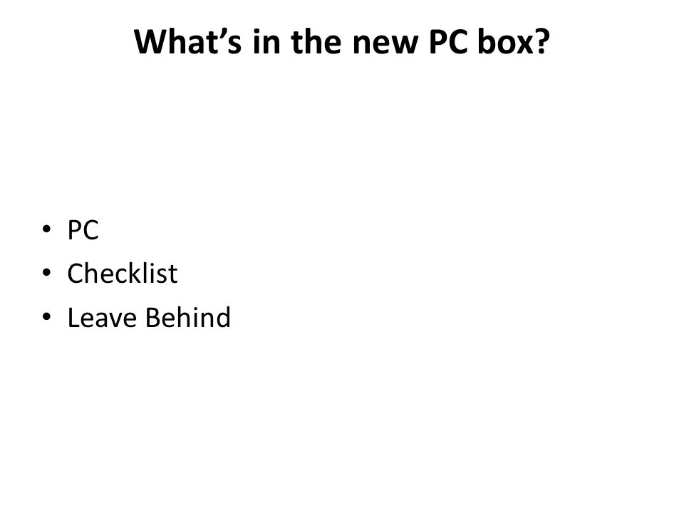 What's in the new PC box? PC Checklist Leave Behind