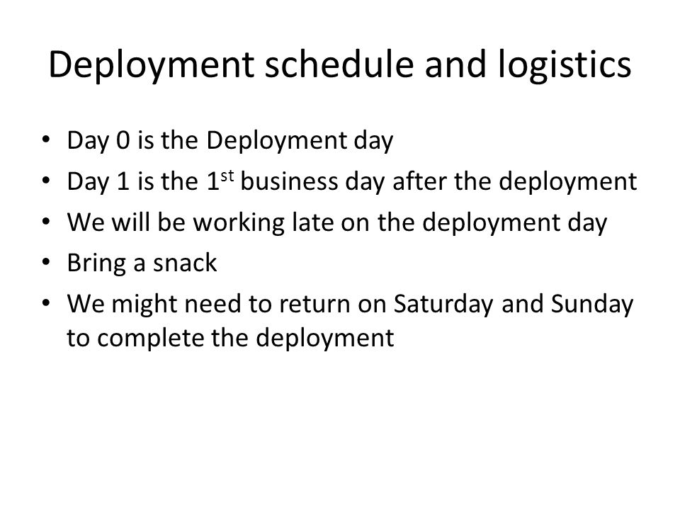 Deployment schedule and logistics Day 0 is the Deployment day Day 1 is the 1 st business day after the deployment We will be working late on the deplo