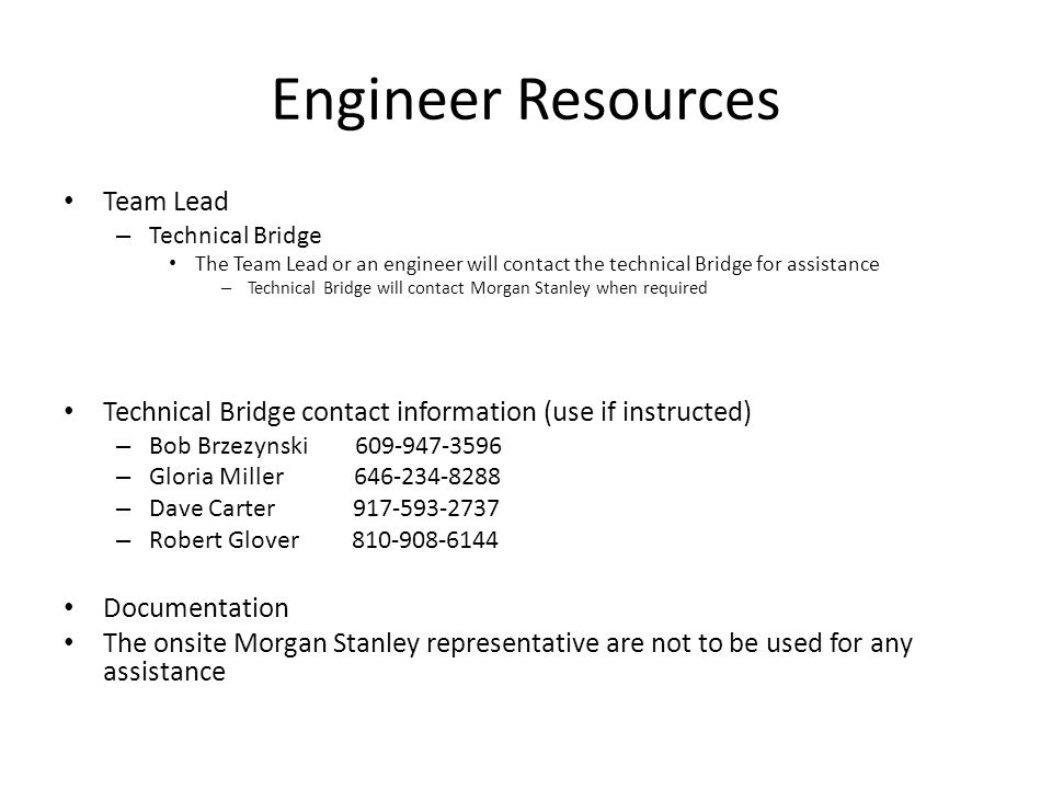 Engineer Resources Team Lead – Technical Bridge The Team Lead or an engineer will contact the technical Bridge for assistance – Technical Bridge will contact Morgan Stanley when required Technical Bridge contact information (use if instructed) – Bob Brzezynski 609-947-3596 – Gloria Miller 646-234-8288 – Dave Carter 917-593-2737 – Robert Glover 810-908-6144 Documentation The onsite Morgan Stanley representative are not to be used for any assistance