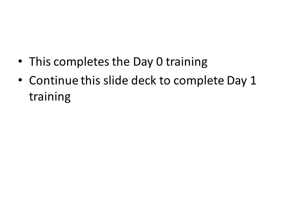 This completes the Day 0 training Continue this slide deck to complete Day 1 training