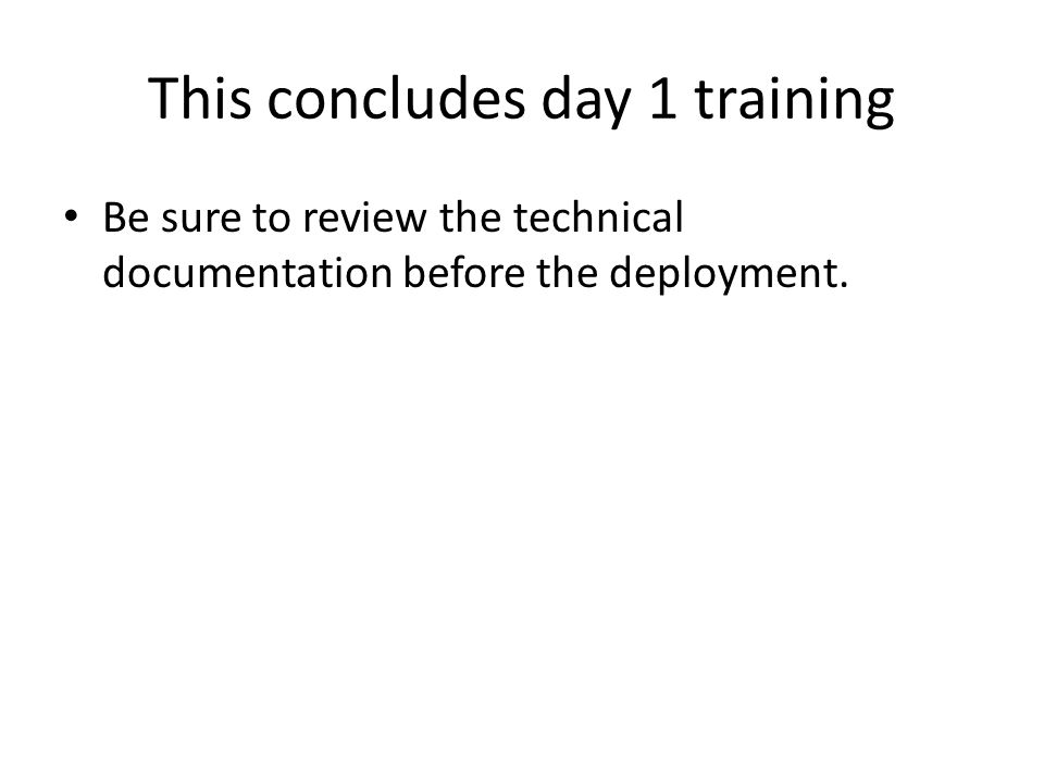 This concludes day 1 training Be sure to review the technical documentation before the deployment.