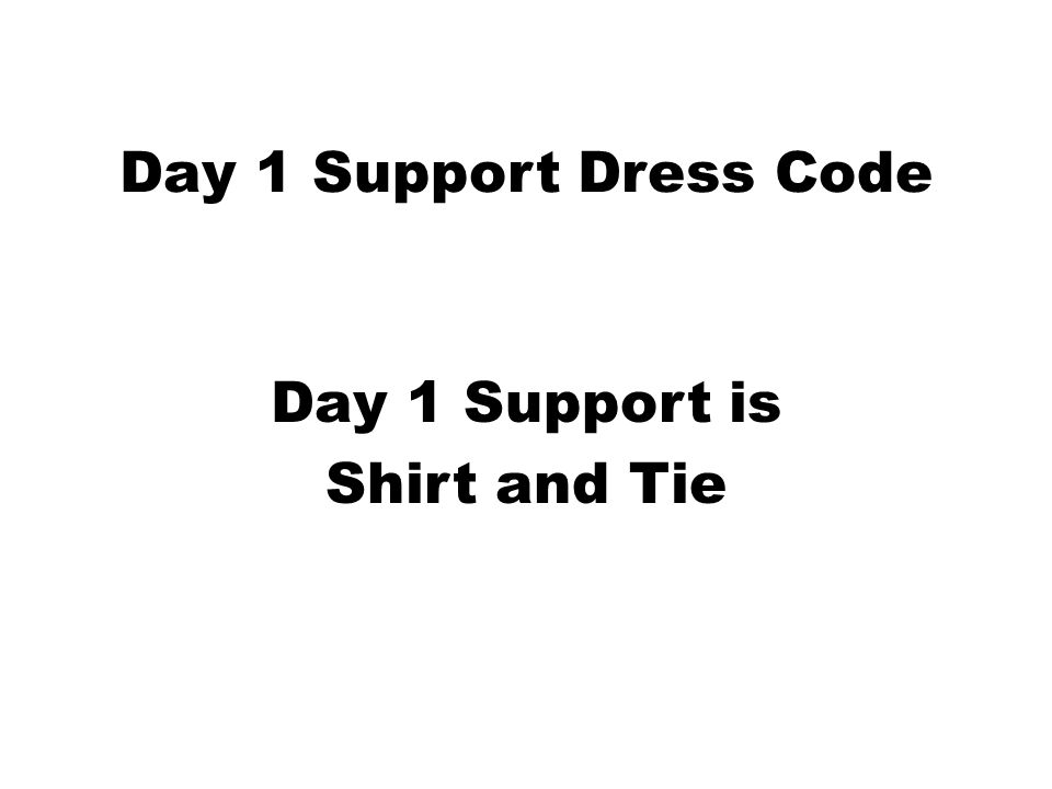 Day 1 Support Dress Code Day 1 Support is Shirt and Tie