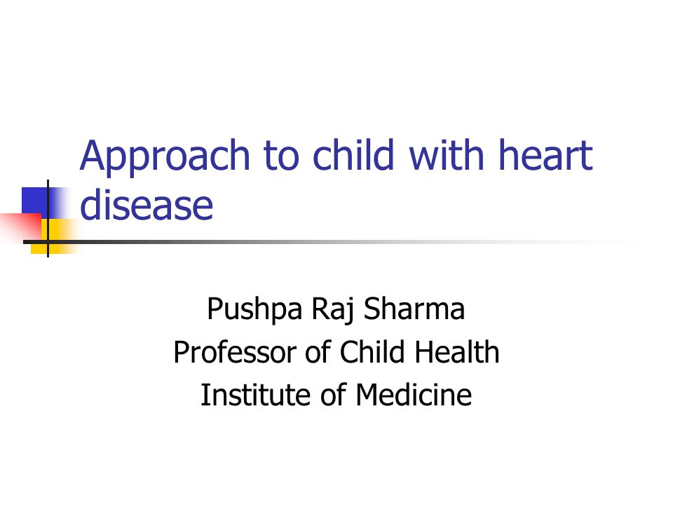 Approach to child with heart disease Pushpa Raj Sharma Professor of Child Health Institute of Medicine