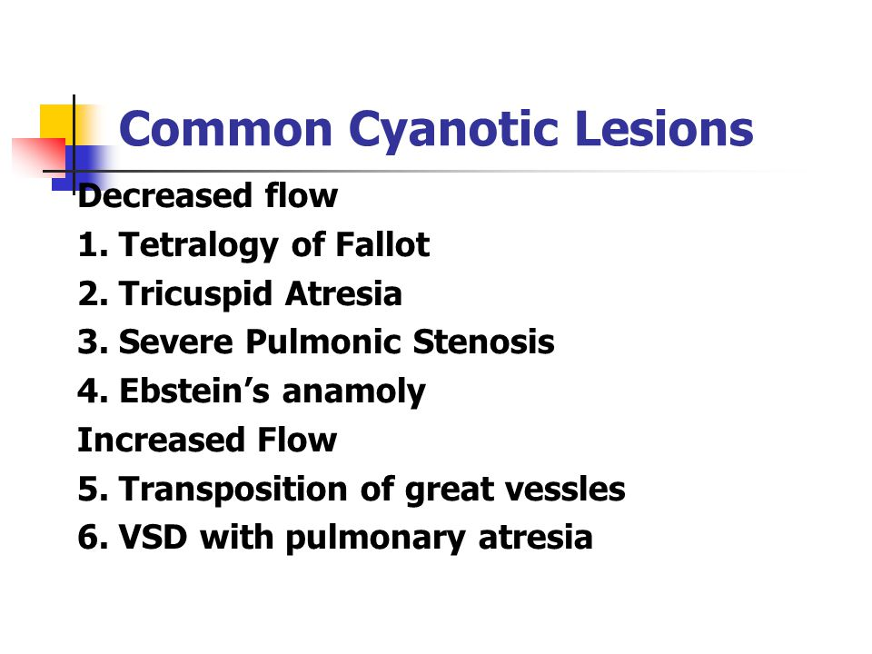 Common Cyanotic Lesions Decreased flow 1. Tetralogy of Fallot 2. Tricuspid Atresia 3. Severe Pulmonic Stenosis 4. Ebstein's anamoly Increased Flow 5.