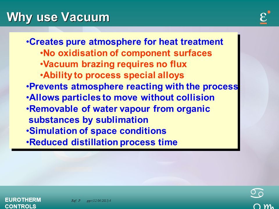 Ref: P.ppt (12/04/2015) 4 EUROTHERM CONTROLS a bc Why use Vacuum Creates pure atmosphere for heat treatment No oxidisation of component surfaces Vacuu
