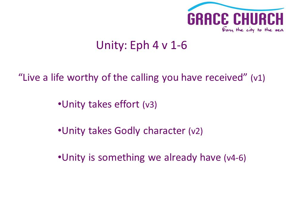 Unity: Eph 4 v 1-6 Live a life worthy of the calling you have received (v1) Unity takes effort (v3) Unity takes Godly character (v2) Unity is something we already have (v4-6)