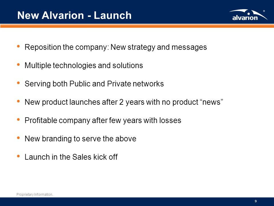 Proprietary Information. 9 New Alvarion - Launch Reposition the company: New strategy and messages Multiple technologies and solutions Serving both Pu