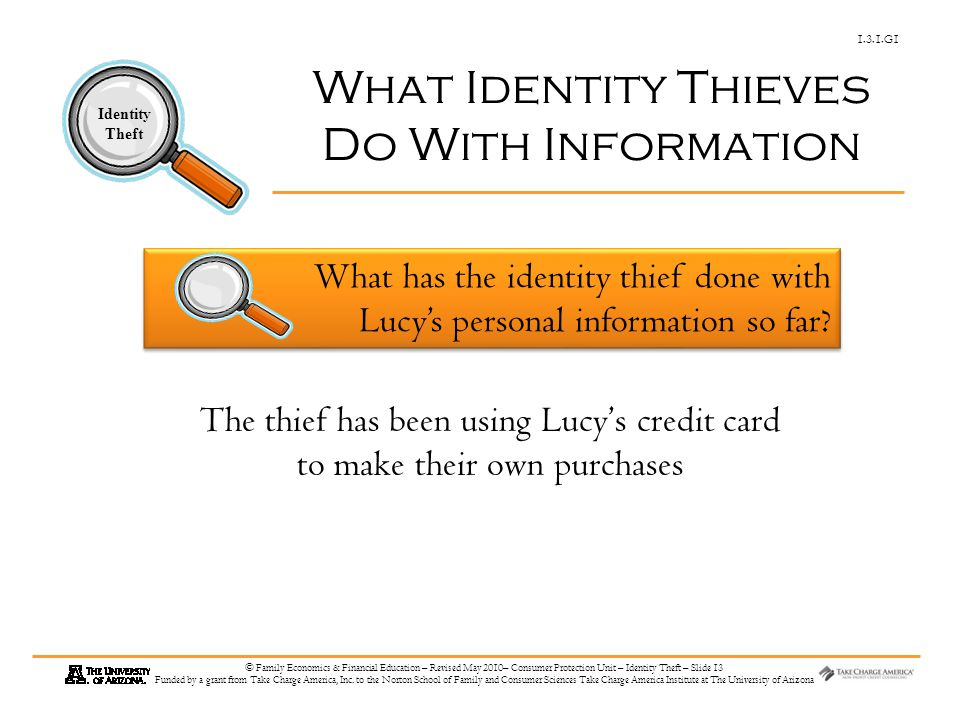 1.3.1.G1 Identity Theft © Family Economics & Financial Education – Revised May 2010– Consumer Protection Unit – Identity Theft – Slide 13 Funded by a grant from Take Charge America, Inc.