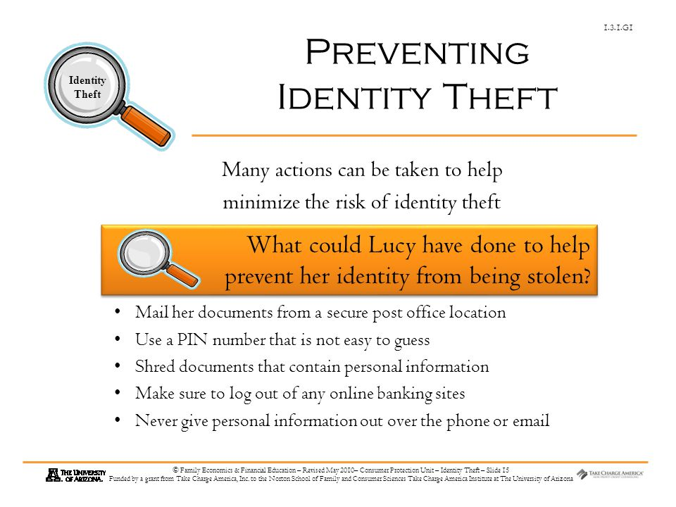 1.3.1.G1 Identity Theft © Family Economics & Financial Education – Revised May 2010– Consumer Protection Unit – Identity Theft – Slide 15 Funded by a grant from Take Charge America, Inc.