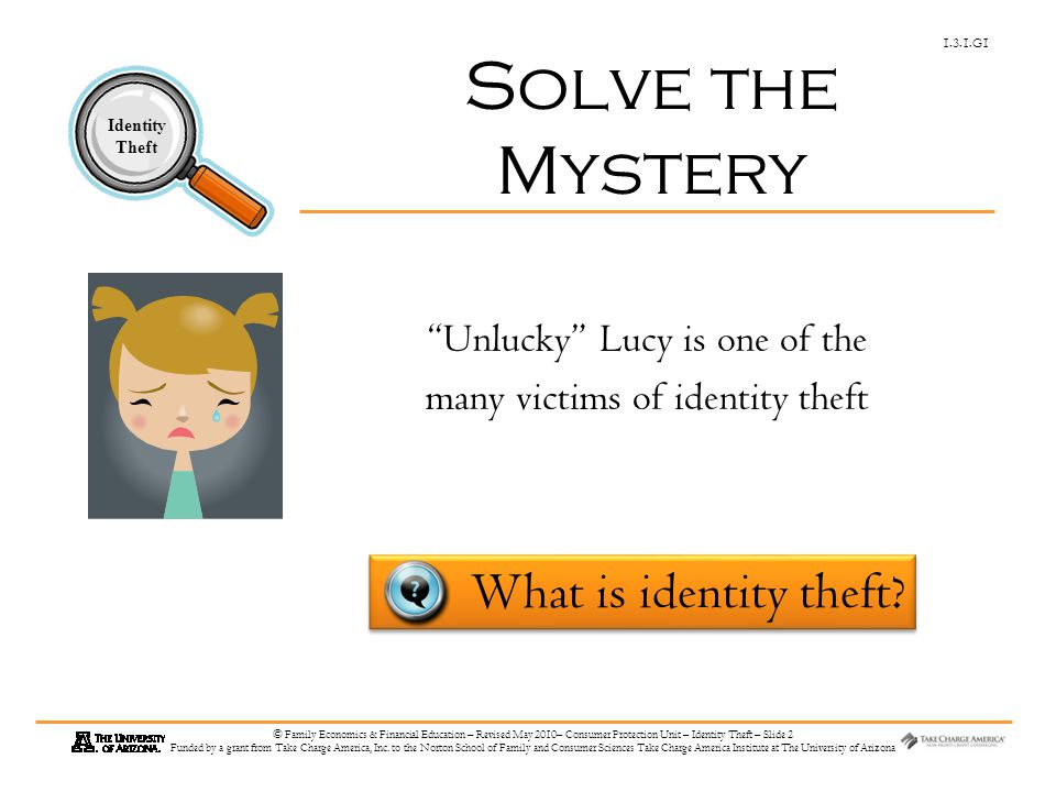 1.3.1.G1 Identity Theft © Family Economics & Financial Education – Revised May 2010– Consumer Protection Unit – Identity Theft – Slide 2 Funded by a grant from Take Charge America, Inc.