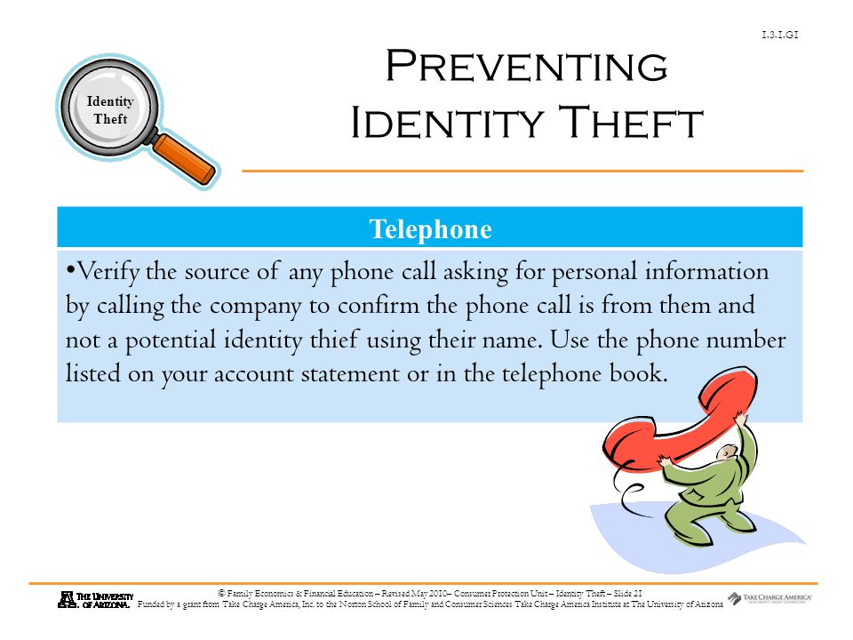 1.3.1.G1 Identity Theft © Family Economics & Financial Education – Revised May 2010– Consumer Protection Unit – Identity Theft – Slide 21 Funded by a grant from Take Charge America, Inc.