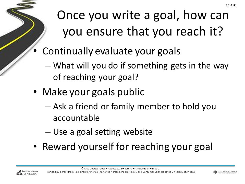 © Take Charge Today – August 2013 – Setting Financial Goals – Slide 27 Funded by a grant from Take Charge America, Inc. to the Norton School of Family