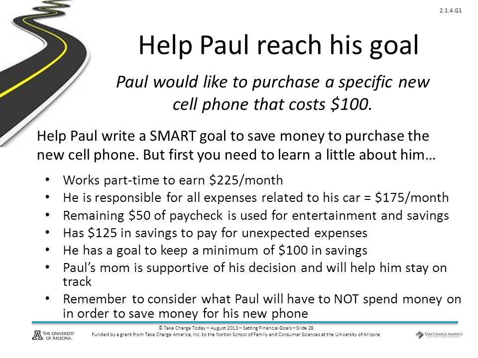 © Take Charge Today – August 2013 – Setting Financial Goals – Slide 28 Funded by a grant from Take Charge America, Inc. to the Norton School of Family