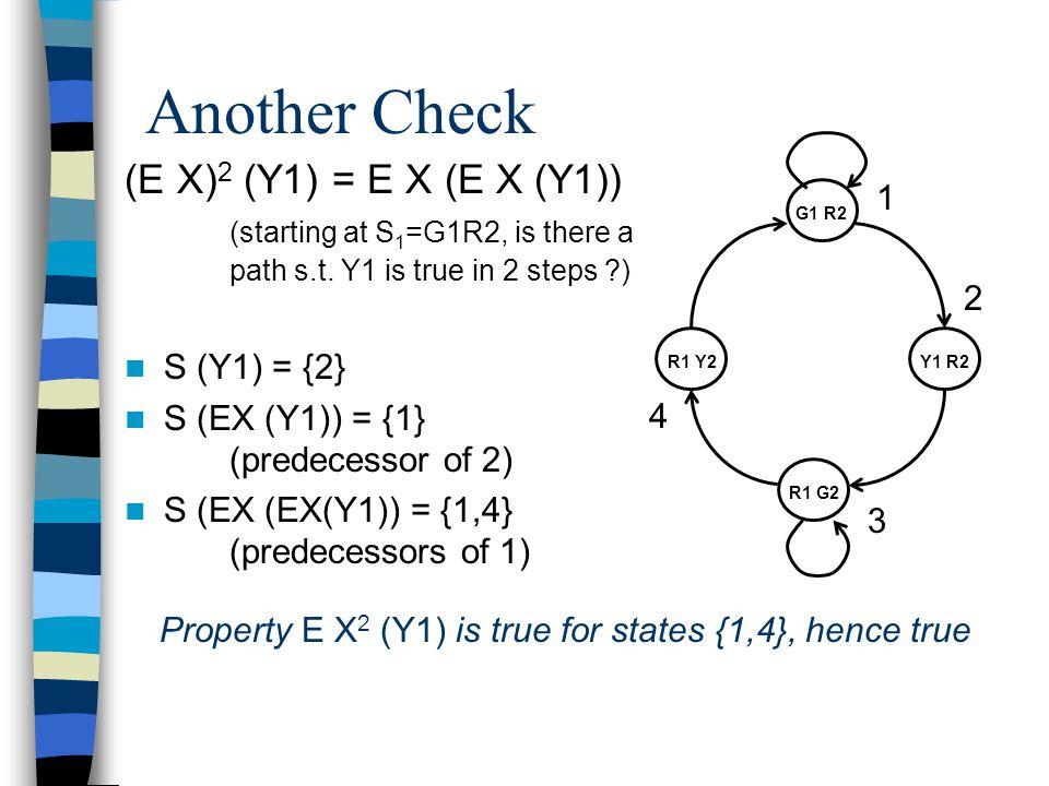 Checking the Fairness Condition E F (G1  G2 ) = E(true U (G1  G2 ) ) S(G1  G2 ) = S(G1)  S(G2) = {1}  {3} = {1,3} S(EF (G1  G2 )) = {1,2,3,4} (going backward from {1,3}, find predecessors) 1 3 4 2 3 1 Since {1,2,3,4} contains all states, the condition is true for all the states