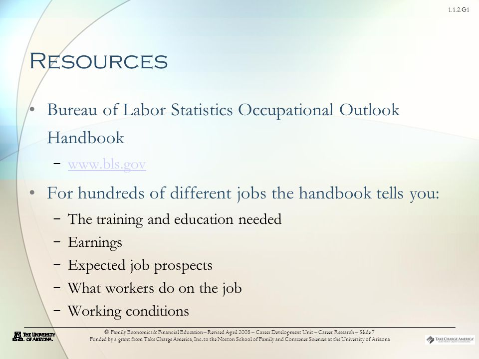 1.1.2.G1 © Family Economics & Financial Education – Revised April 2008 – Career Development Unit – Career Research – Slide 7 Funded by a grant from Take Charge America, Inc.