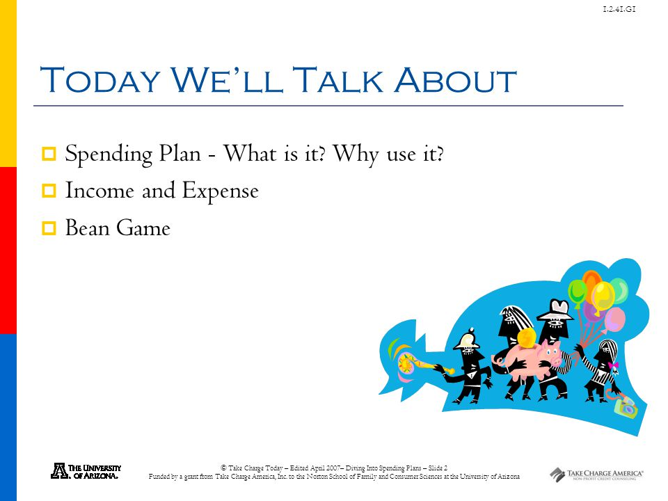 © Take Charge Today – Edited April 2007– Diving Into Spending Plans – Slide 2 Funded by a grant from Take Charge America, Inc. to the Norton School of