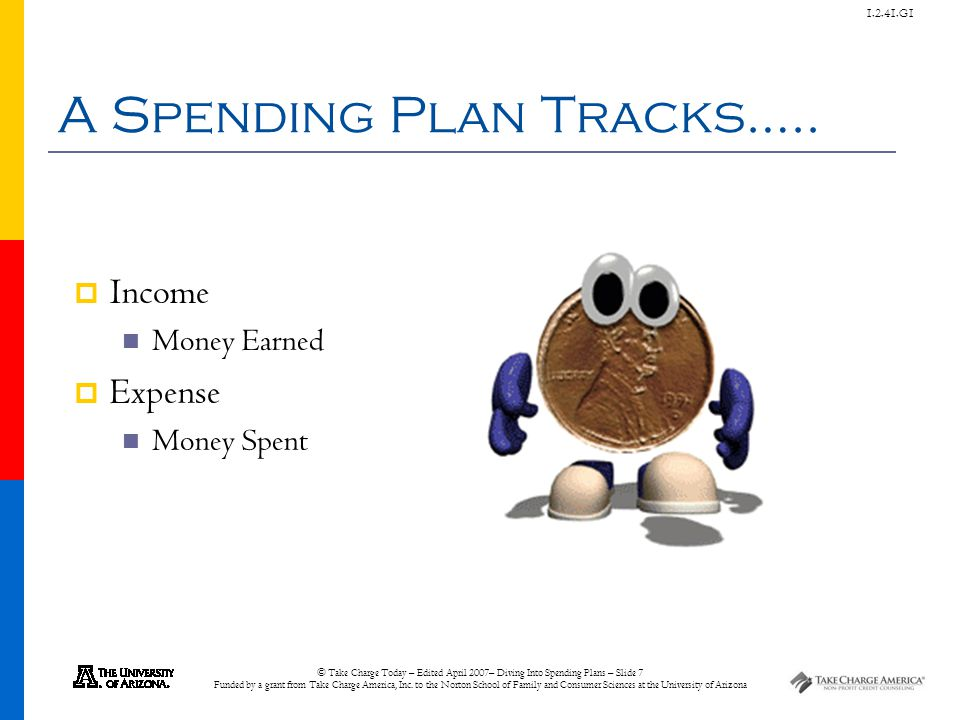 © Take Charge Today – Edited April 2007– Diving Into Spending Plans – Slide 7 Funded by a grant from Take Charge America, Inc. to the Norton School of