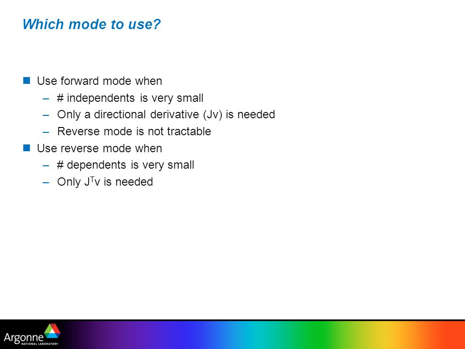 Scenarios N small: use forward mode on full computation M small: use reverse mode on full computation M & N large, P small: use reverse mode on A, forward mode on B&C M & N large, K small: use reverse mode on A&B, forward mode on C N, P, K, M large, Jacobians of A, B, C sparse: compressed forward mode N, P, K, M large, Jacobians of A, B, C low rank: scarce forward mode n pk m A BC