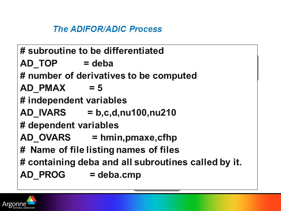 ADIC: simple example #include ad_deriv.h #include #include adintrinsics.h void ad_func(DERIV_TYPE *f,DERIV_TYPE x,DERIV_TYPE y) { DERIV_TYPE a, b, ad_var_0, ad_var_1, ad_var_2; double ad_adji_0,ad_loc_0,ad_loc_1,ad_adj_0,ad_adj_1,ad_adj_2,ad_adj_3; if (DERIV_val(x) > DERIV_val(y)) { DERIV_val(a) = cos( DERIV_val(x)); /*cos*/ ad_adji_0 = -sin( DERIV_val(x)); { ad_grad_axpy_1(&(a), ad_adji_0, &(x)); } DERIV_val(ad_var_0) = sin( DERIV_val(y)); /*sin*/ ad_adji_0 = cos( DERIV_val(y)); { ad_grad_axpy_1(&(ad_var_0), ad_adji_0, &(y)); } { ad_loc_0 = DERIV_val(ad_var_0) * DERIV_val(y); ad_loc_1 = ad_loc_0 * DERIV_val(y); ad_adj_0 = DERIV_val(ad_var_0) * DERIV_val(y); ad_adj_1 = DERIV_val(y) * DERIV_val(y); ad_grad_axpy_3(&(b), ad_adj_1, &(ad_var_0), ad_adj_0, &(y), ad_loc_0, &(y)); DERIV_val(b) = ad_loc_1; } else { //...