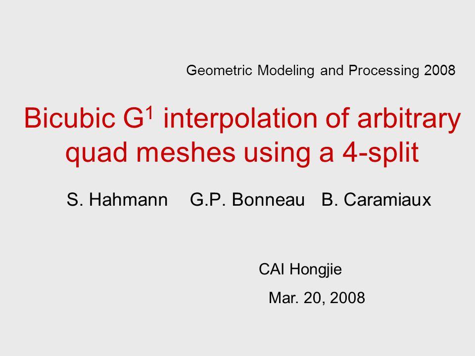 Bicubic G 1 interpolation of arbitrary quad meshes using a 4-split S. Hahmann G.P. Bonneau B. Caramiaux CAI Hongjie Mar. 20, 2008 Geometric Modeling a