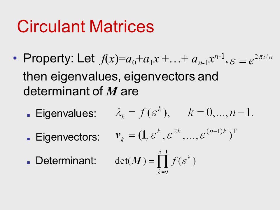 Circulant Matrices Property: Let f(x)=a 0 +a 1 x +…+ a n-1 x n-1, then eigenvalues, eigenvectors and determinant of M are Eigenvalues: Eigenvectors: D