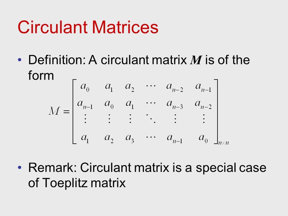 Circulant Matrices Definition: A circulant matrix M is of the form Remark: Circulant matrix is a special case of Toeplitz matrix