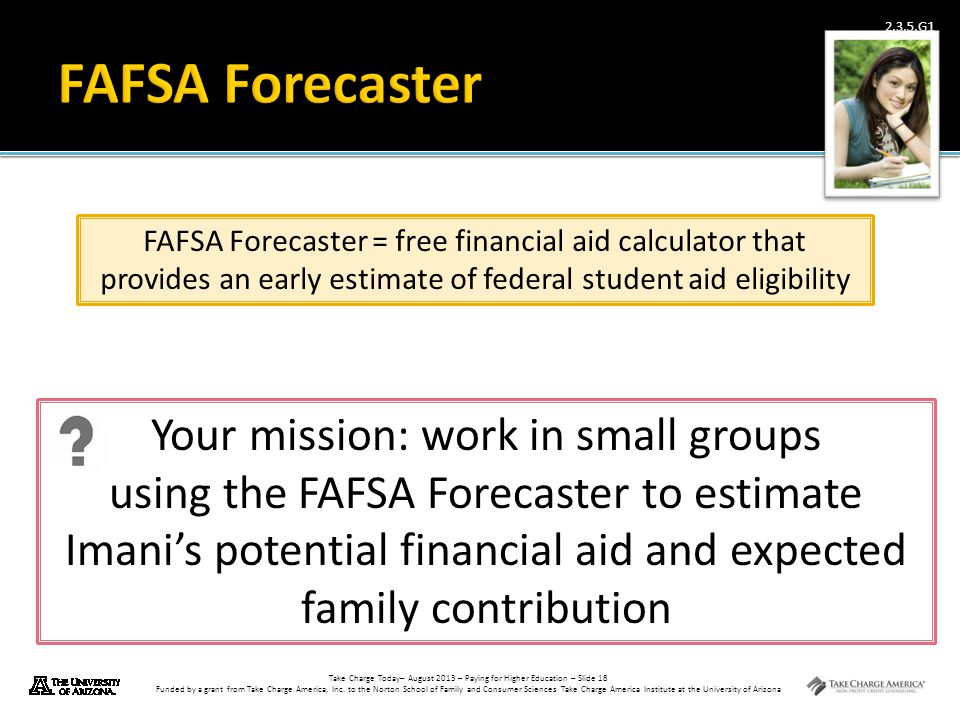 Take Charge Today– August 2013 – Paying for Higher Education – Slide 18 Funded by a grant from Take Charge America, Inc. to the Norton School of Famil