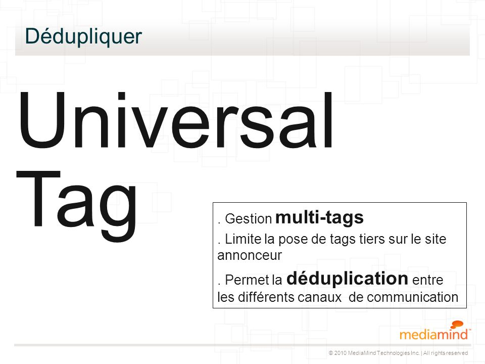 © 2010 MediaMind Technologies Inc. | All rights reserved Dédupliquer Universal Tag. Gestion multi-tags. Limite la pose de tags tiers sur le site annon