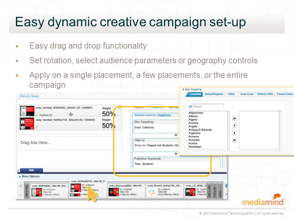 © 2010 MediaMind Technologies Inc. | All rights reserved Easy dynamic creative campaign set-up ▸ Easy drag and drop functionality ▸ Set rotation, sele