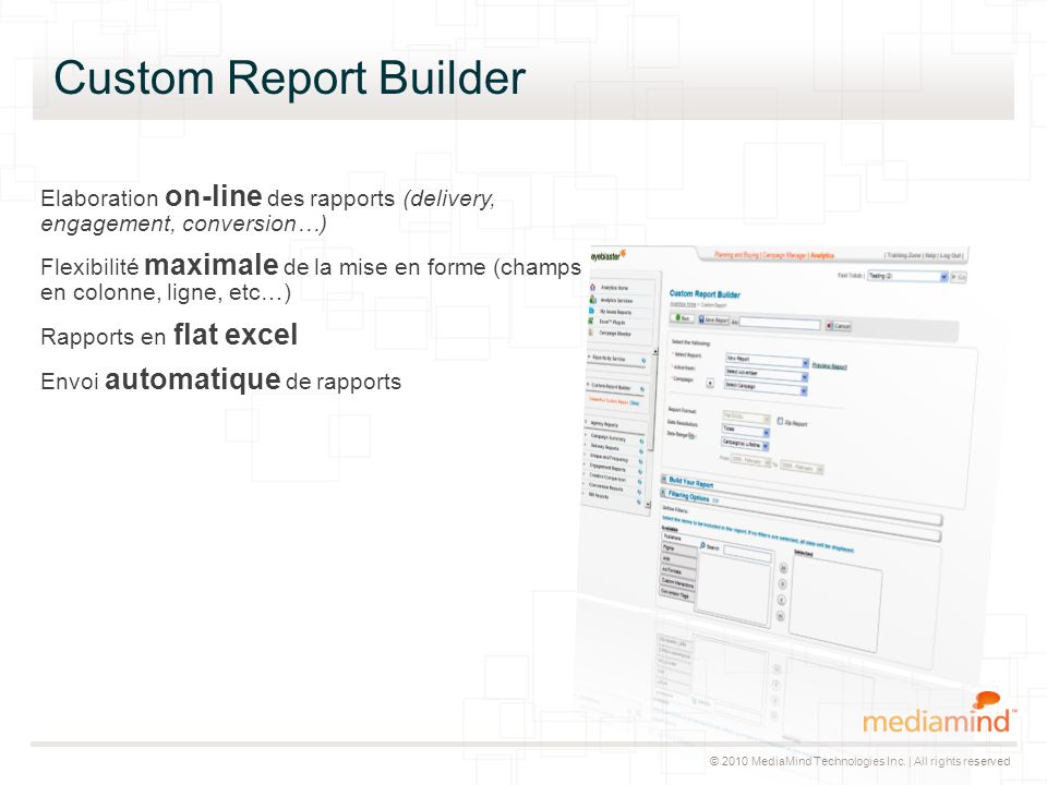 © 2010 MediaMind Technologies Inc. | All rights reserved Custom Report Builder Elaboration on-line des rapports (delivery, engagement, conversion…) Fl