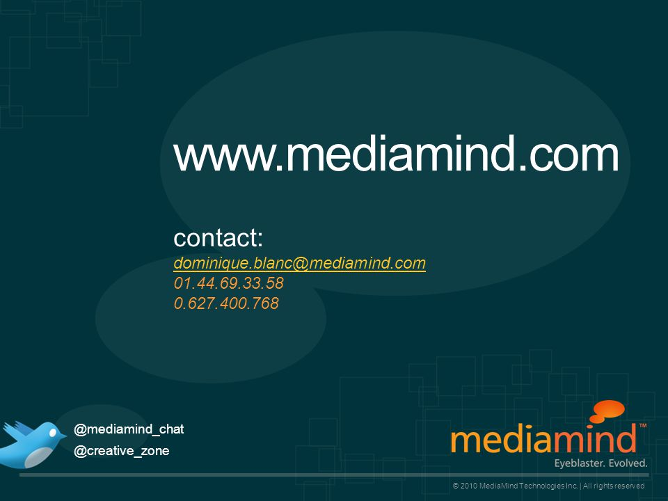 www.mediamind.com © 2010 MediaMind Technologies Inc. | All rights reserved contact: dominique.blanc@mediamind.com 01.44.69.33.58 0.627.400.768 dominiq