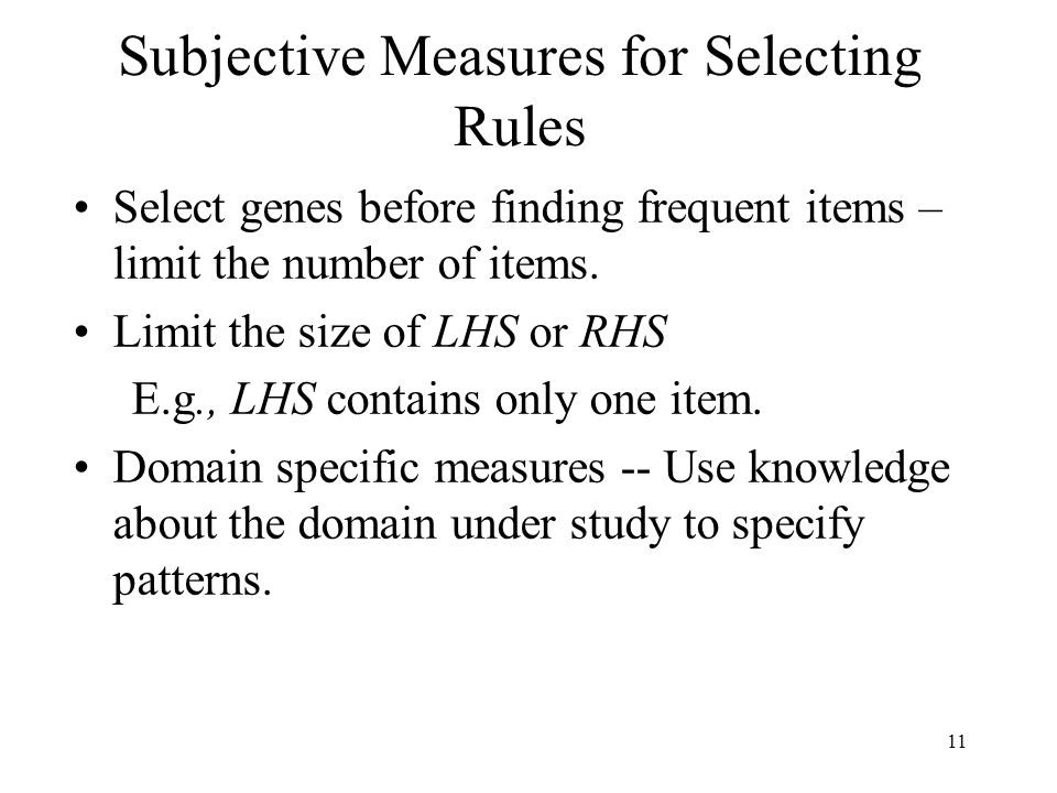 11 Subjective Measures for Selecting Rules Select genes before finding frequent items – limit the number of items. Limit the size of LHS or RHS E.g.,