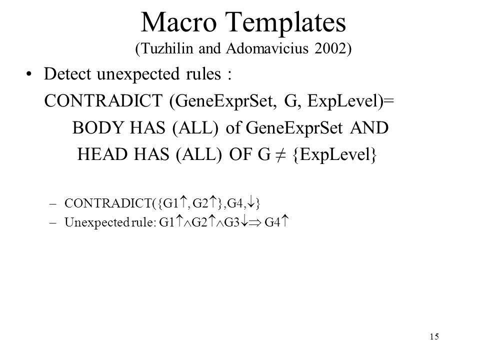 15 Macro Templates (Tuzhilin and Adomavicius 2002) Detect unexpected rules : CONTRADICT (GeneExprSet, G, ExpLevel)= BODY HAS (ALL) of GeneExprSet AND