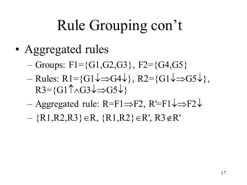 17 Rule Grouping con't Aggregated rules –Groups: F1={G1,G2,G3}, F2={G4,G5} –Rules: R1={G1  G4  }, R2={G1  G5  }, R3={G1  G3  G5  } –Aggrega