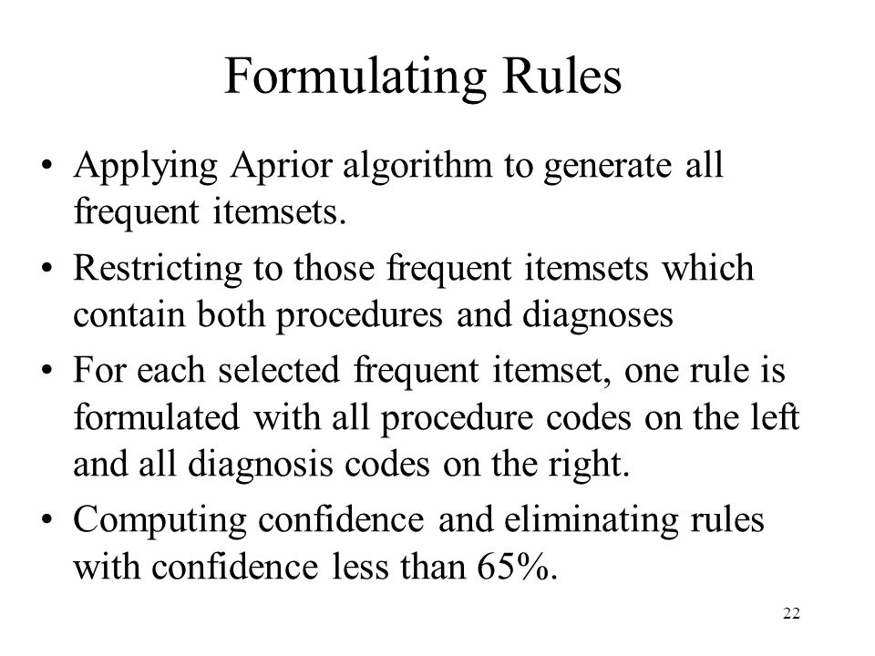 22 Formulating Rules Applying Aprior algorithm to generate all frequent itemsets. Restricting to those frequent itemsets which contain both procedures