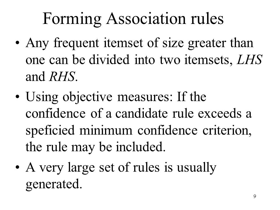 9 Forming Association rules Any frequent itemset of size greater than one can be divided into two itemsets, LHS and RHS. Using objective measures: If