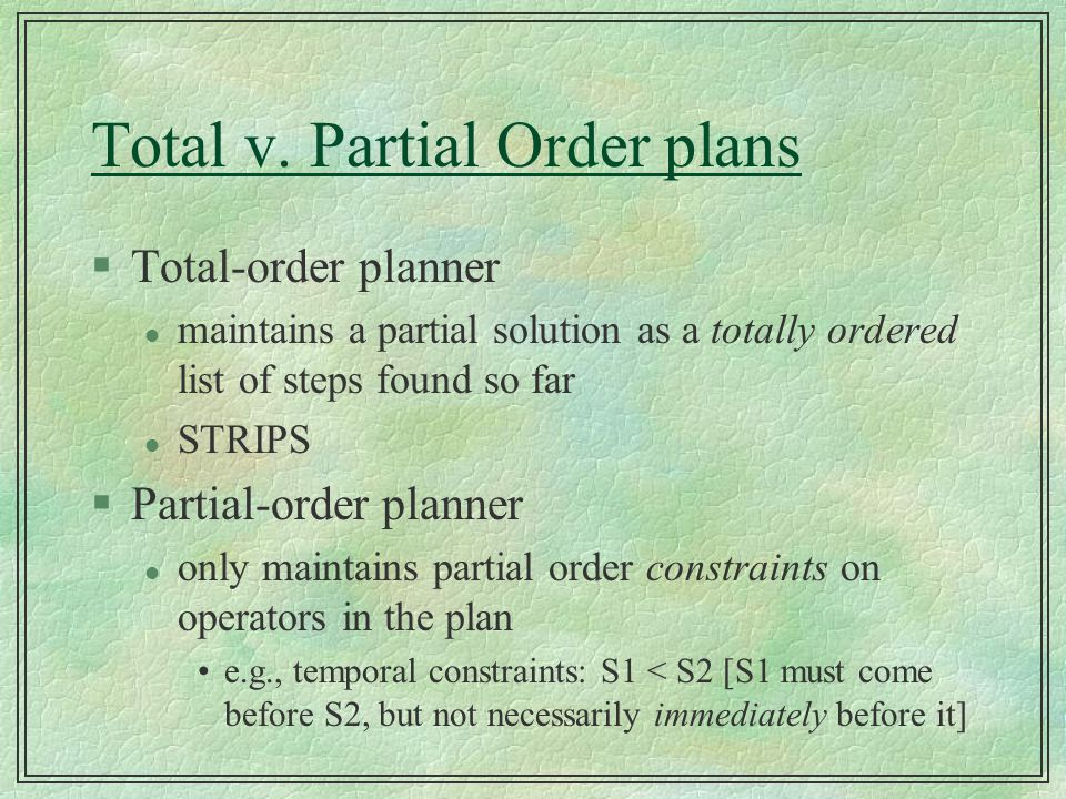 Total v. Partial Order plans §Total-order planner l maintains a partial solution as a totally ordered list of steps found so far l STRIPS §Partial-ord
