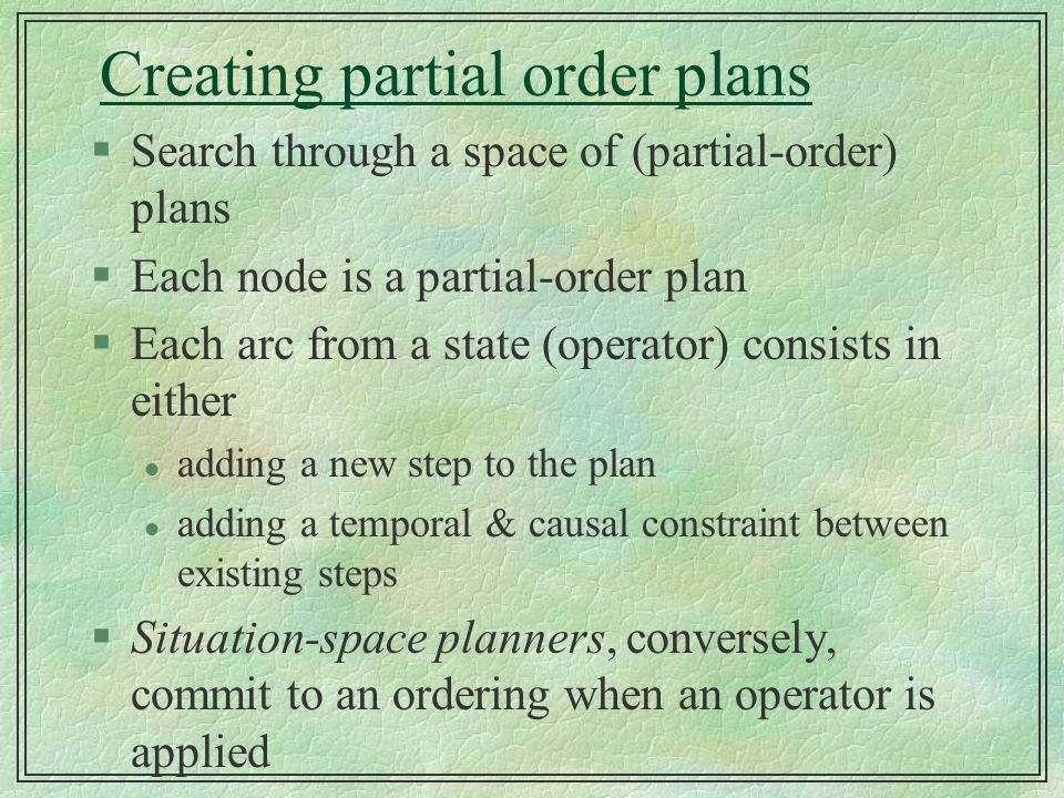 Creating partial order plans §Search through a space of (partial-order) plans §Each node is a partial-order plan §Each arc from a state (operator) con