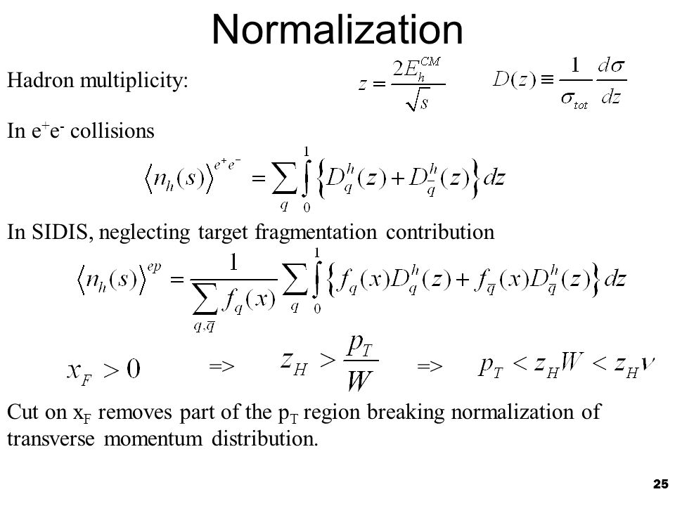 25 Normalization In e + e - collisions In SIDIS, neglecting target fragmentation contribution Hadron multiplicity: => Cut on x F removes part of the p T region breaking normalization of transverse momentum distribution.