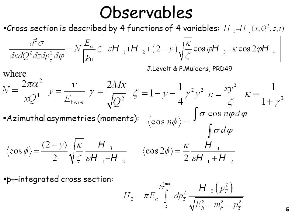 5 Observables  Cross section is described by 4 functions of 4 variables:  Azimuthal asymmetries (moments): where J.Levelt & P.Mulders, PRD49  p T -integrated cross section:
