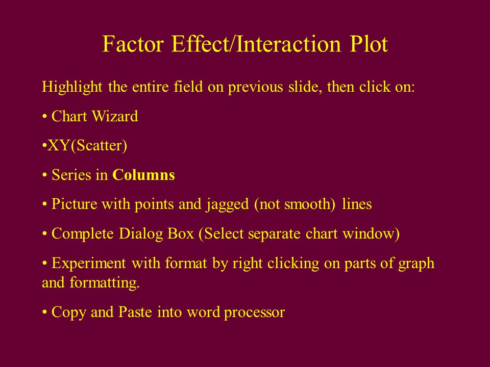 Factor Effect/Interaction Plot Highlight the entire field on previous slide, then click on: Chart Wizard XY(Scatter) Series in Columns Picture with points and jagged (not smooth) lines Complete Dialog Box (Select separate chart window) Experiment with format by right clicking on parts of graph and formatting.