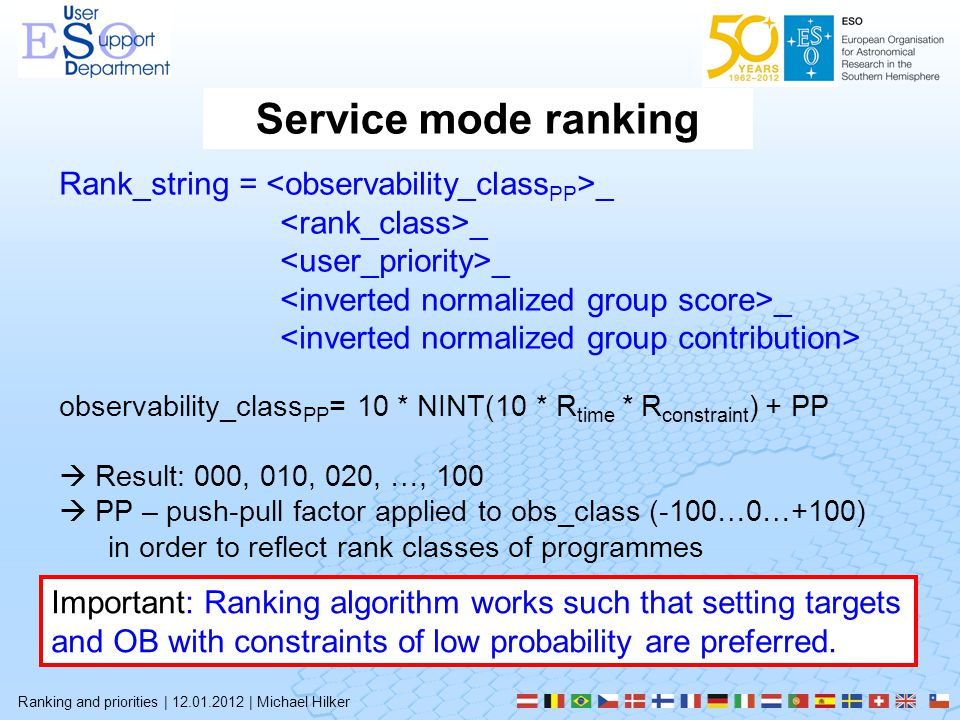 Service mode ranking Ranking and priorities | 12.01.2012 | Michael Hilker Rank_string = _ _ observability_class PP = 10 * NINT(10 * R time * R constraint ) + PP  Result: 000, 010, 020, …, 100  PP – push-pull factor applied to obs_class (-100…0…+100) in order to reflect rank classes of programmes Important: Ranking algorithm works such that setting targets and OB with constraints of low probability are preferred.
