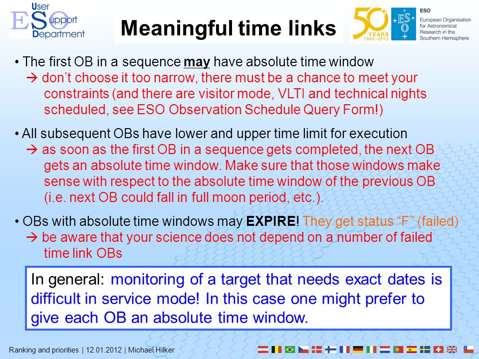 Meaningful time links Ranking and priorities | 12.01.2012 | Michael Hilker The first OB in a sequence may have absolute time window  don't choose it too narrow, there must be a chance to meet your constraints (and there are visitor mode, VLTI and technical nights scheduled, see ESO Observation Schedule Query Form!) All subsequent OBs have lower and upper time limit for execution  as soon as the first OB in a sequence gets completed, the next OB gets an absolute time window.