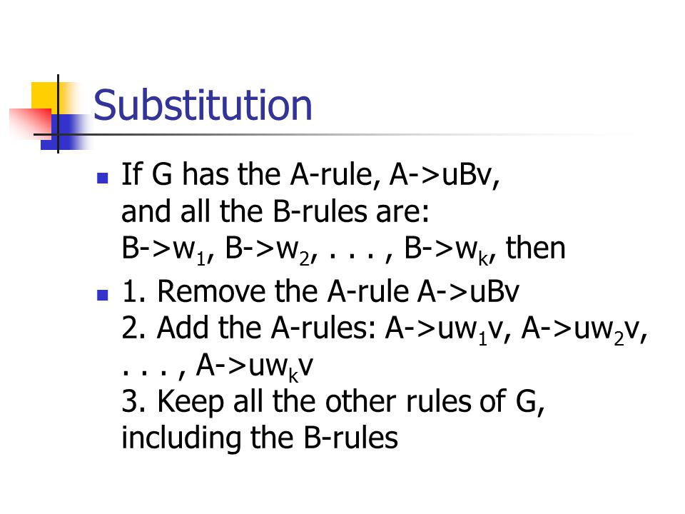 Substitution If G has the A-rule, A->uBv, and all the B-rules are: B->w 1, B->w 2,..., B->w k, then 1.